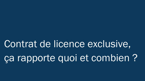 Contrat de licence exclusive, ça rapporte quoi et combien ?